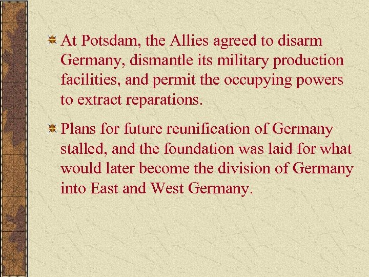 At Potsdam, the Allies agreed to disarm Germany, dismantle its military production facilities, and