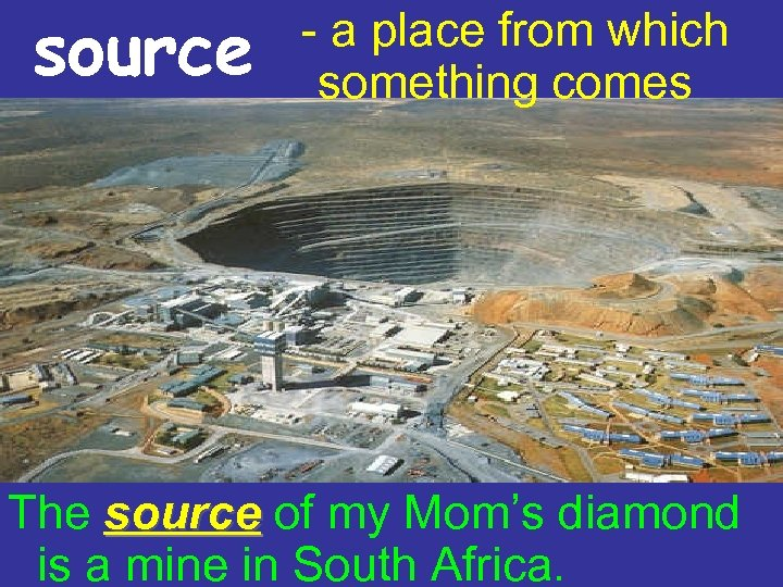 source - a place from which something comes The source of my Mom's diamond