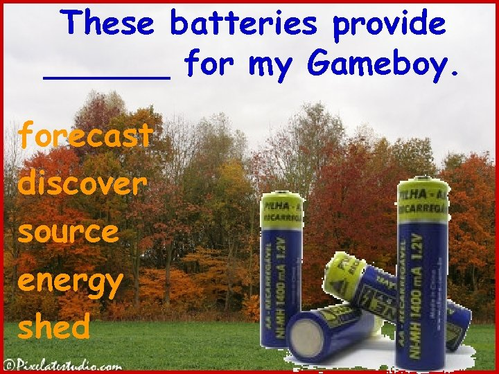 These batteries provide ______ for my Gameboy. forecast discover source energy shed