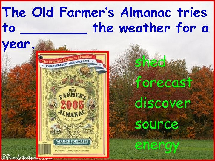 The Old Farmer's Almanac tries to ____ the weather for a year. shed forecast