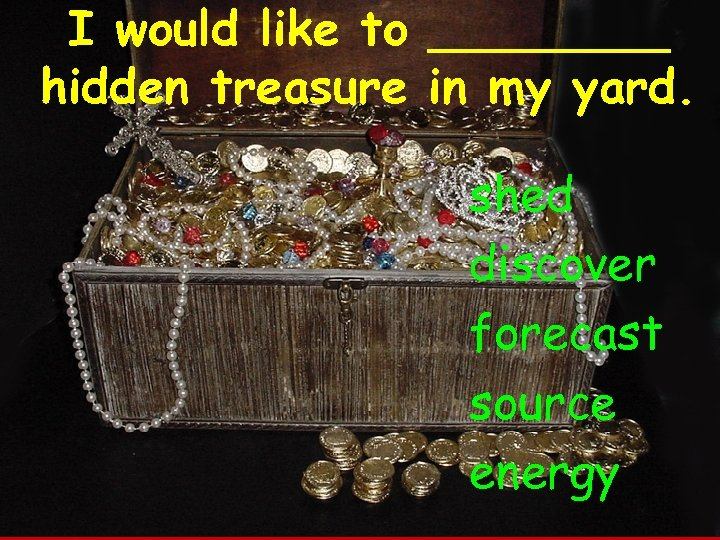 I would like to ____ hidden treasure in my yard. shed discover forecast source