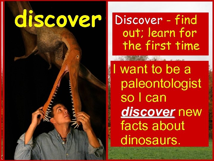 discover Discover - find out; learn for the first time I want to be