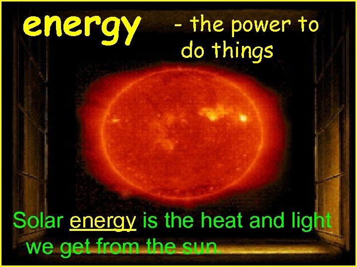 energy - the power to do things Solar energy is the heat and light
