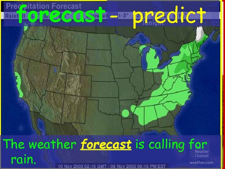 forecast - predict The weather forecast is calling for rain.
