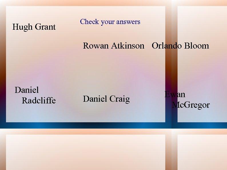 Hugh Grant Check your answers Rowan Atkinson Orlando Bloom Daniel Radcliffe Daniel Craig Ewan