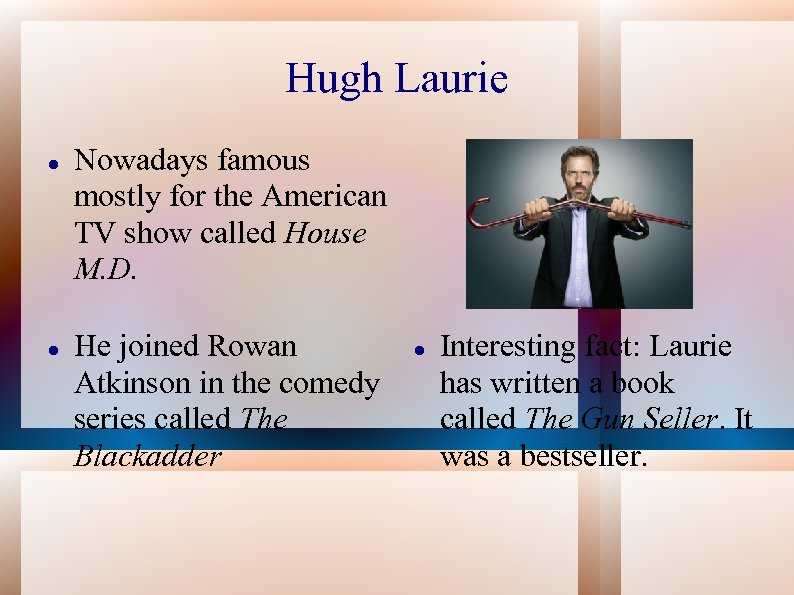 Hugh Laurie Nowadays famous mostly for the American TV show called House M. D.