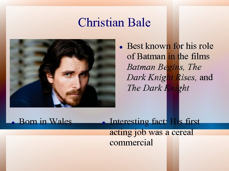 Christian Bale Born in Wales Best known for his role of Batman in the