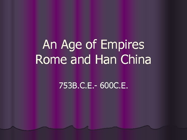 An Age of Empires Rome and Han China 753 B. C. E. - 600