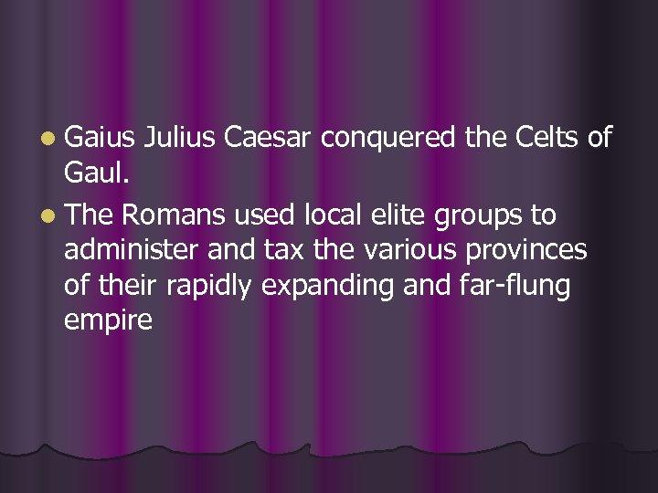 l Gaius Julius Caesar conquered the Celts of Gaul. l The Romans used local