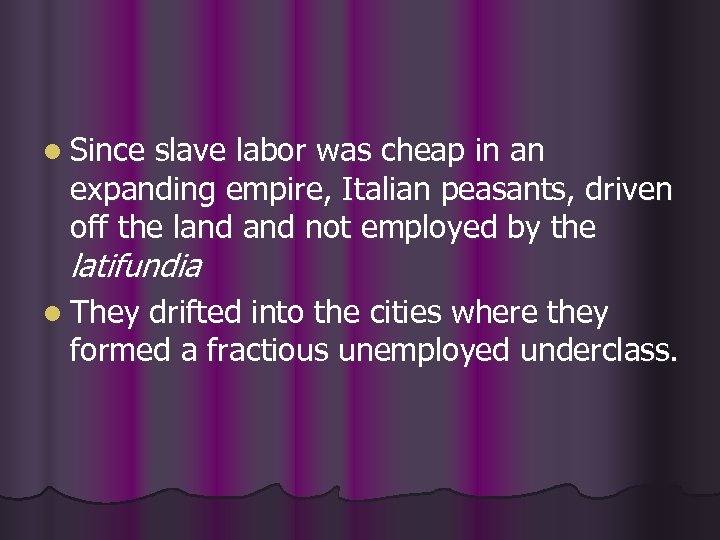 l Since slave labor was cheap in an expanding empire, Italian peasants, driven off