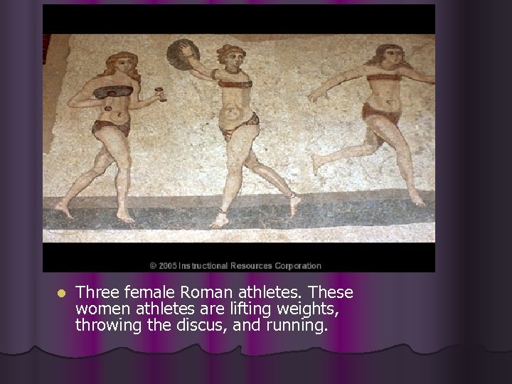l Three female Roman athletes. These women athletes are lifting weights, throwing the discus,