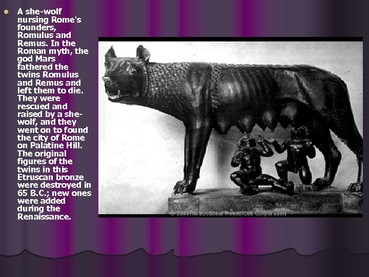 l A she-wolf nursing Rome's founders, Romulus and Remus. In the Roman myth, the