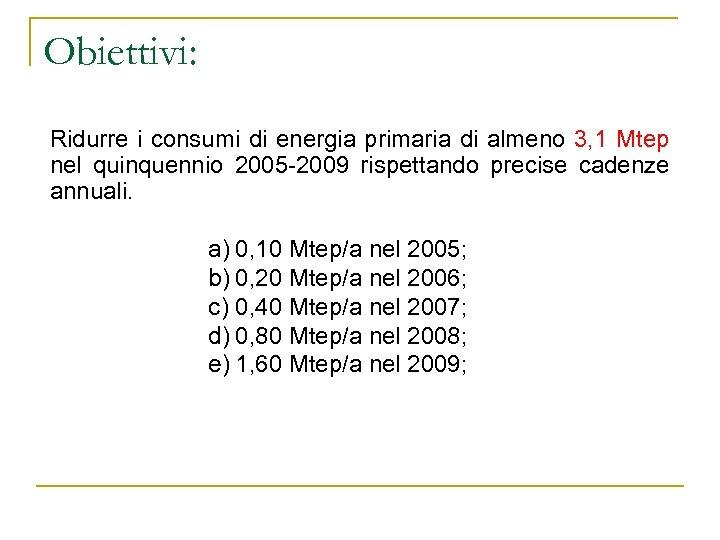 Obiettivi: Ridurre i consumi di energia primaria di almeno 3, 1 Mtep nel quinquennio