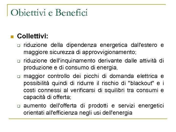 Obiettivi e Benefici n Collettivi: q q riduzione della dipendenza energetica dall'estero e maggiore