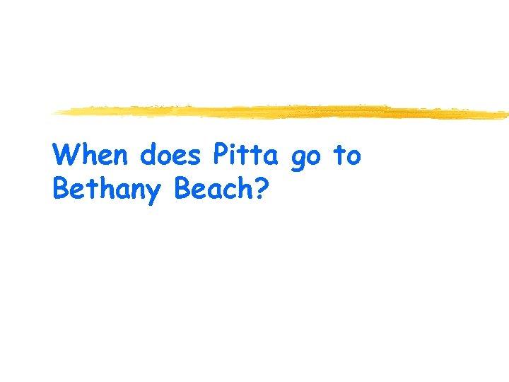 When does Pitta go to Bethany Beach?