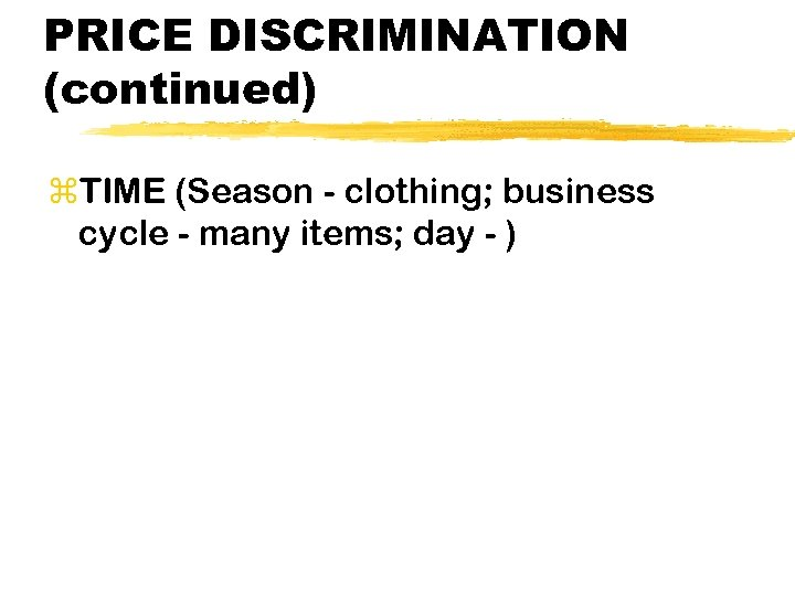 PRICE DISCRIMINATION (continued) z. TIME (Season - clothing; business cycle - many items; day