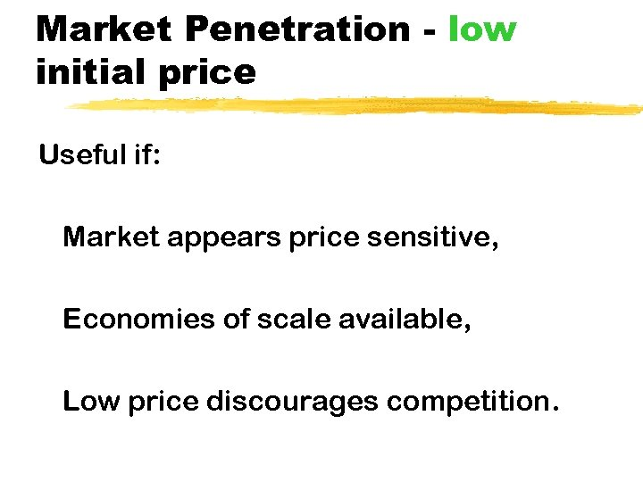 Market Penetration - low initial price Useful if: Market appears price sensitive, Economies of