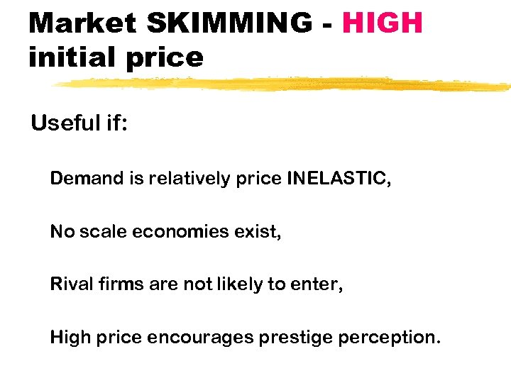Market SKIMMING - HIGH initial price Useful if: Demand is relatively price INELASTIC, No