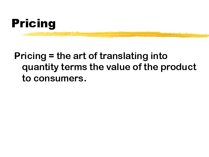 Pricing = the art of translating into quantity terms the value of the product