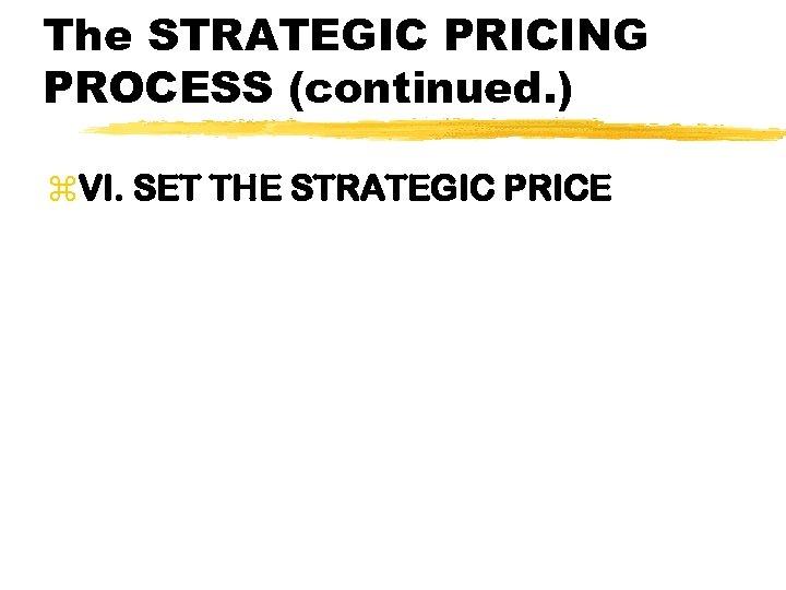 The STRATEGIC PRICING PROCESS (continued. ) z. VI. SET THE STRATEGIC PRICE