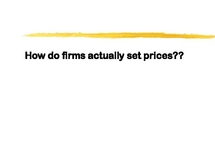 How do firms actually set prices? ?
