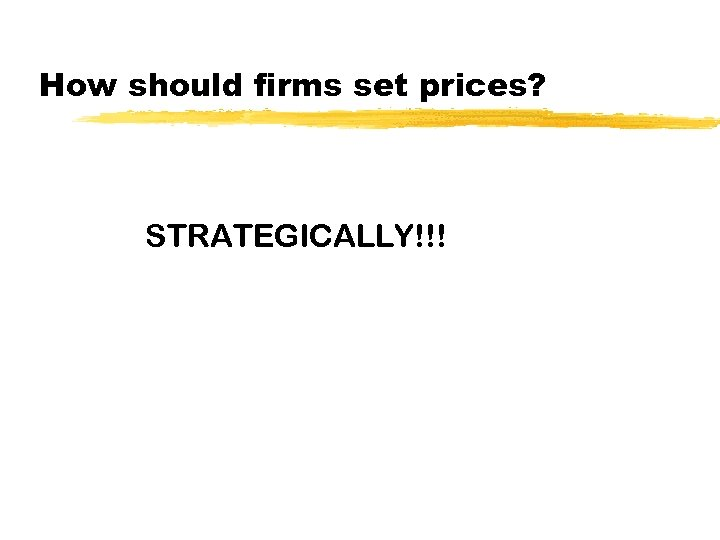 How should firms set prices? STRATEGICALLY!!!