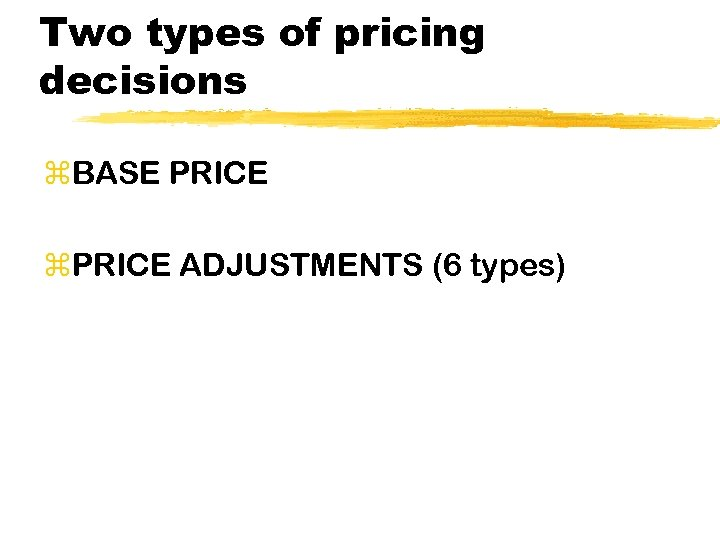 Two types of pricing decisions z. BASE PRICE z. PRICE ADJUSTMENTS (6 types)