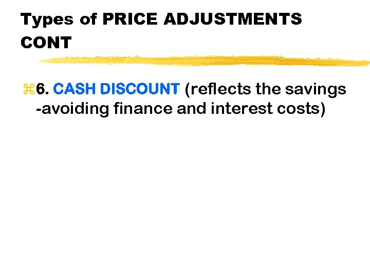Types of PRICE ADJUSTMENTS CONT z 6. CASH DISCOUNT (reflects the savings -avoiding finance