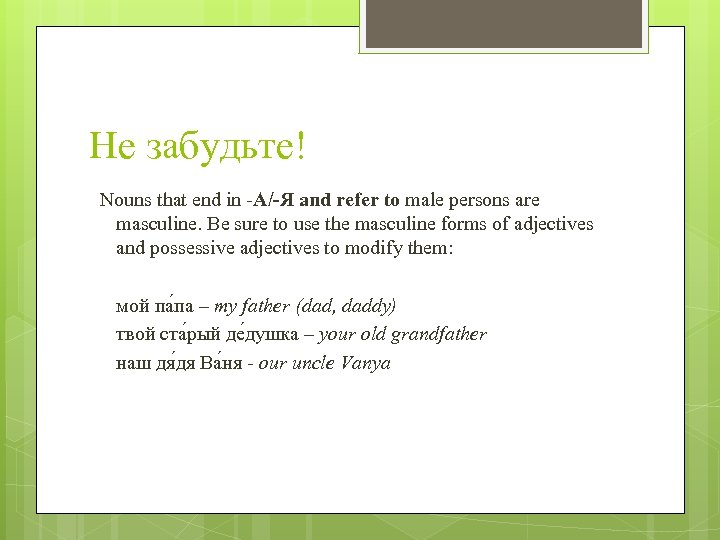 Не забудьте! Nouns that end in -А/-Я and refer to male persons are masculine.