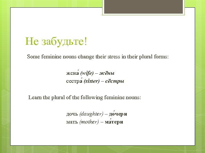 Не забудьте! Some feminine nouns change their stress in their plural forms: жена (wife)