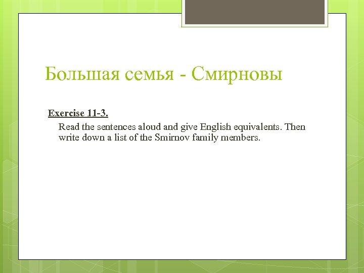 Большая семья - Смирновы Exercise 11 -3. Read the sentences aloud and give English