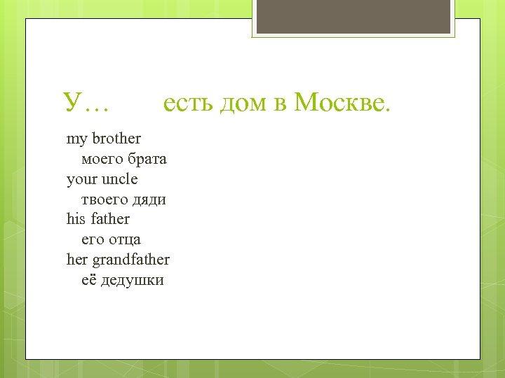 У… есть дом в Москве. my brother моего брата your uncle твоего дяди his