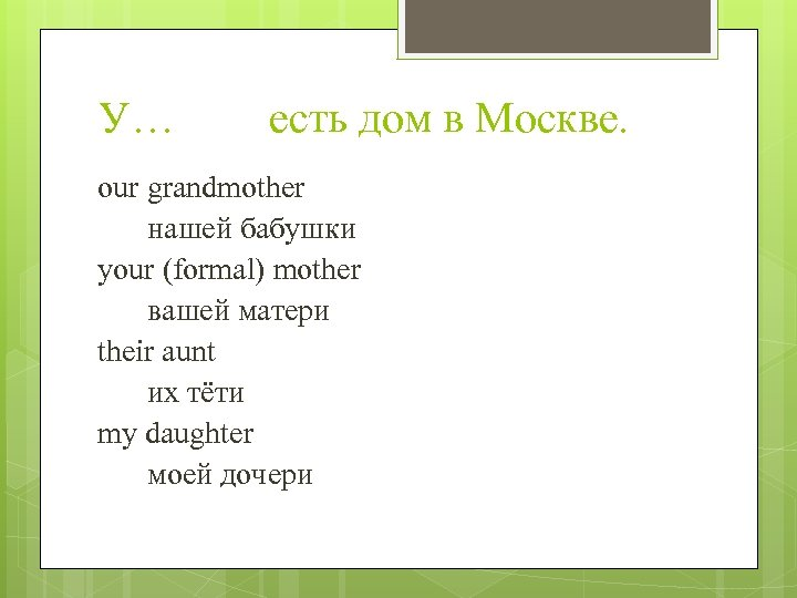 У… есть дом в Москве. our grandmother нашей бабушки your (formal) mother вашей матери