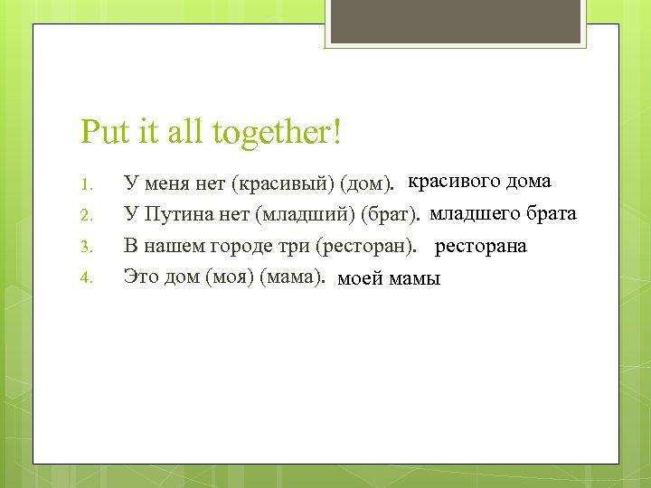 Put it all together! 1. 2. 3. 4. У меня нет (красивый) (дом). красивого