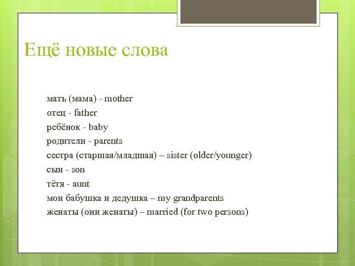 Ещё новые слова мать (мама) - mother отец - father ребёнок - baby родители