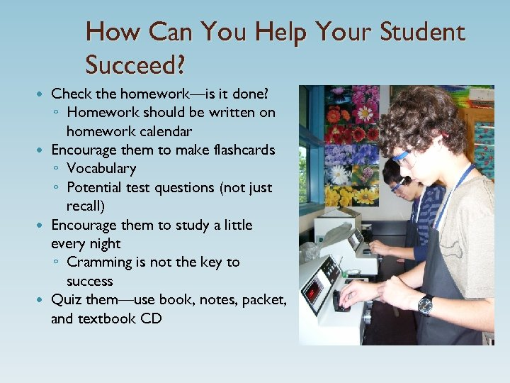 How Can You Help Your Student Succeed? Check the homework—is it done? ◦ Homework