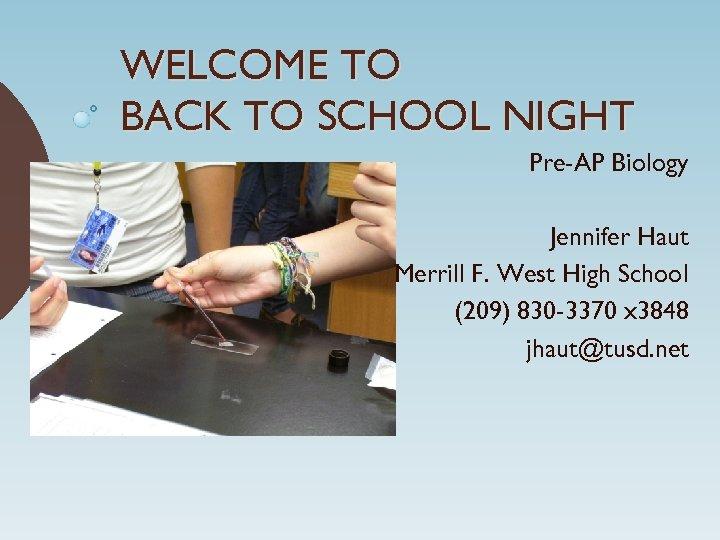 WELCOME TO BACK TO SCHOOL NIGHT Pre-AP Biology Jennifer Haut Merrill F. West High