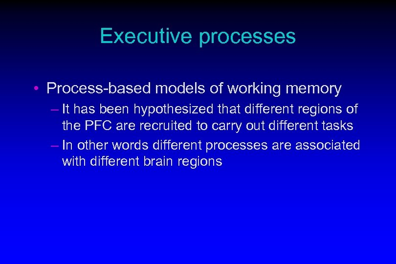 Executive processes • Process-based models of working memory – It has been hypothesized that
