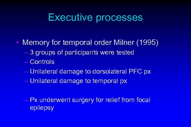 Executive processes • Memory for temporal order Milner (1995) – 3 groups of participants