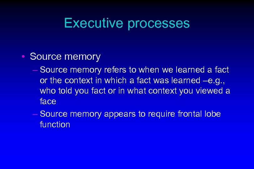 Executive processes • Source memory – Source memory refers to when we learned a