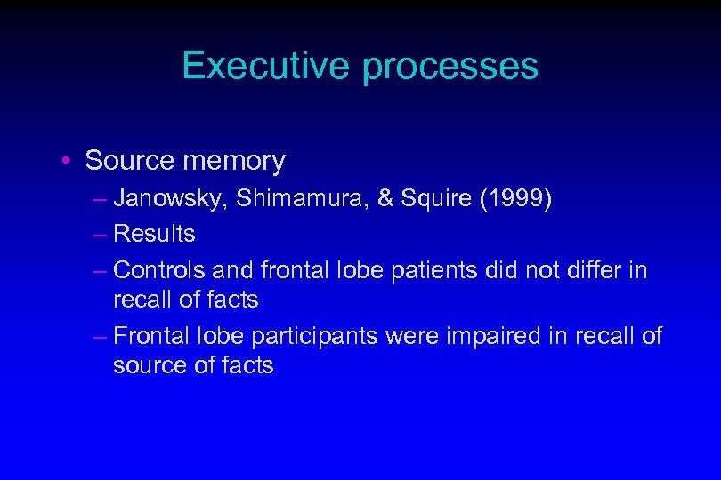 Executive processes • Source memory – Janowsky, Shimamura, & Squire (1999) – Results –