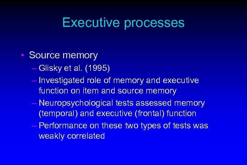 Executive processes • Source memory – Glisky et al. (1995) – Investigated role of
