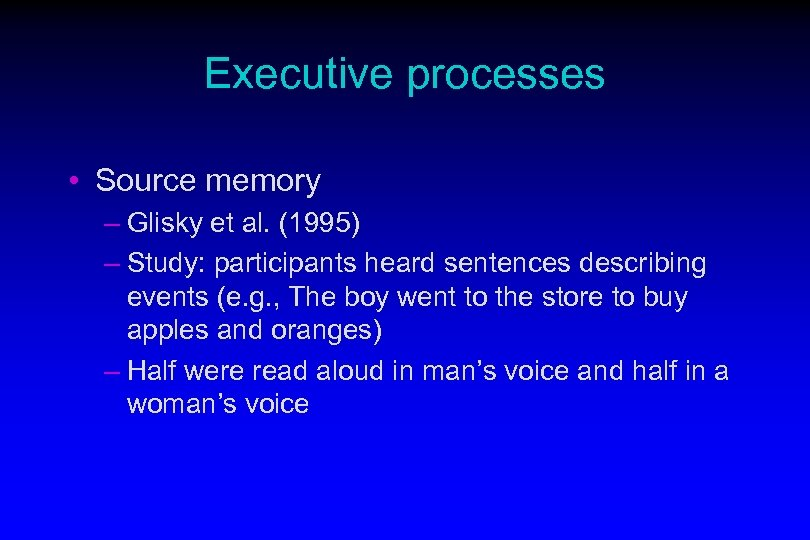 Executive processes • Source memory – Glisky et al. (1995) – Study: participants heard