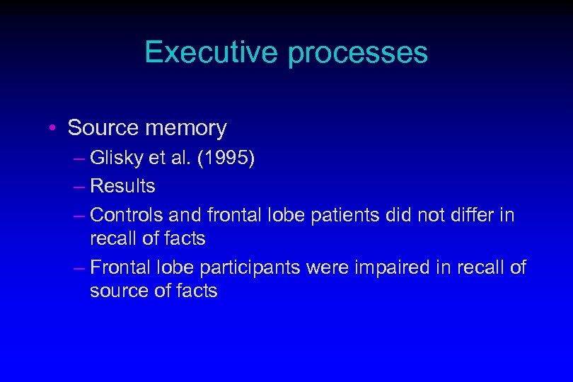 Executive processes • Source memory – Glisky et al. (1995) – Results – Controls