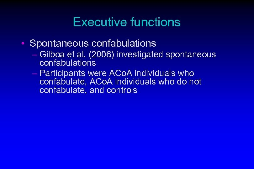 Executive functions • Spontaneous confabulations – Gilboa et al. (2006) investigated spontaneous confabulations –