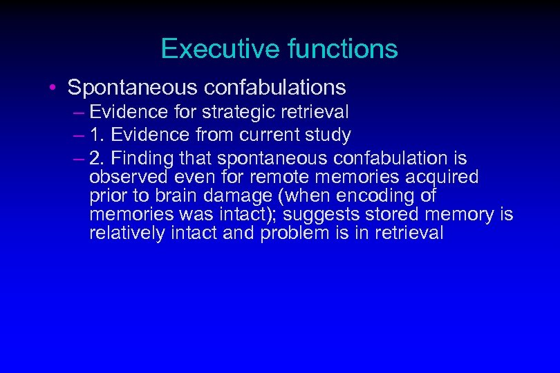 Executive functions • Spontaneous confabulations – Evidence for strategic retrieval – 1. Evidence from