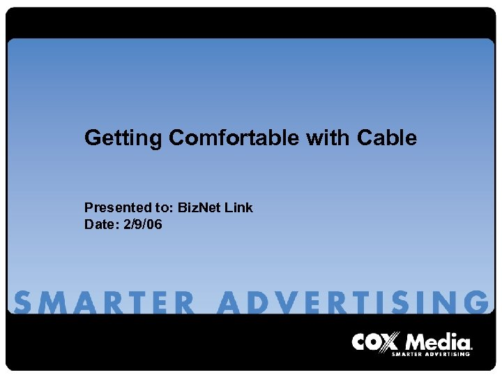Getting Comfortable with Cable Presented to: Biz. Net Link Date: 2/9/06