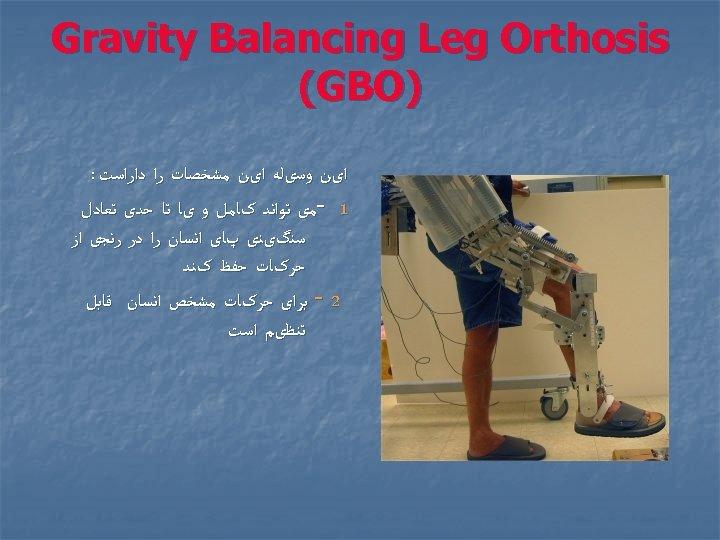 Gravity Balancing Leg Orthosis ) (GBO ﺍیﻦ ﻭﺳیﻠﻪ ﺍیﻦ ﻣﺸﺨﺼﺎﺕ ﺭﺍ ﺩﺍﺭﺍﺳﺖ :