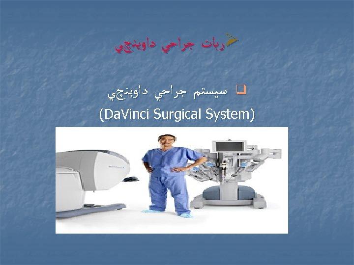 Ø ﺭﺑﺎﺕ ﺟﺮﺍﺣﻲ ﺩﺍﻭﻳﻨچﻲ q ﺳﻴﺴﺘﻢ ﺟﺮﺍﺣﻲ ﺩﺍﻭﻳﻨچﻲ ) (Da. Vinci Surgical System