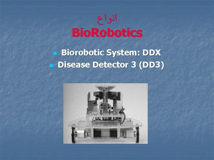 ﺍﻧﻮﺍﻉ Bio. Robotics n n Biorobotic System: DDX Disease Detector 3 (DD 3)
